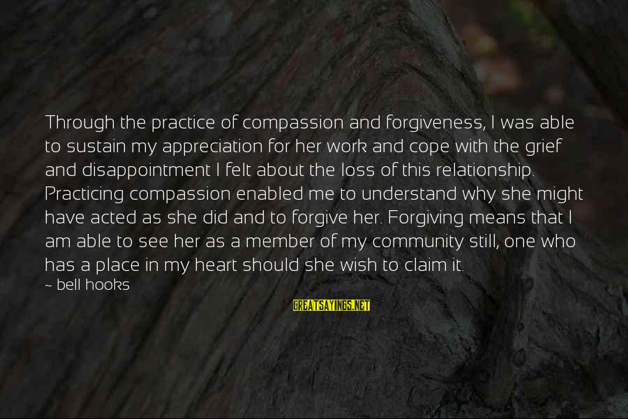 Work Through Relationship Sayings By Bell Hooks: Through the practice of compassion and forgiveness, I was able to sustain my appreciation for