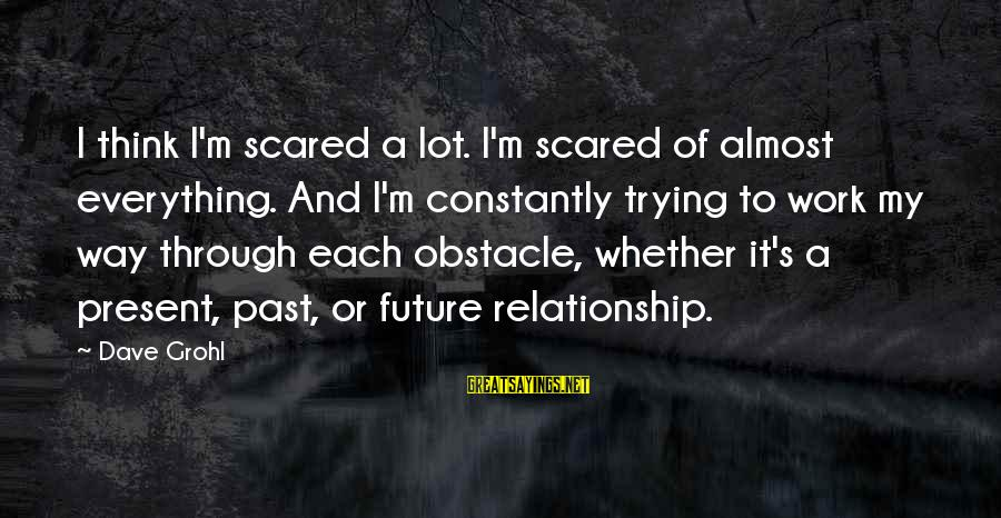 Work Through Relationship Sayings By Dave Grohl: I think I'm scared a lot. I'm scared of almost everything. And I'm constantly trying