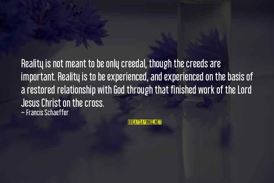 Work Through Relationship Sayings By Francis Schaeffer: Reality is not meant to be only creedal, though the creeds are important. Reality is