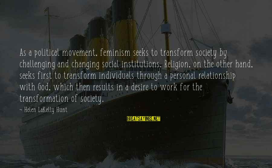 Work Through Relationship Sayings By Helen LaKelly Hunt: As a political movement, feminism seeks to transform society by challenging and changing social institutions.