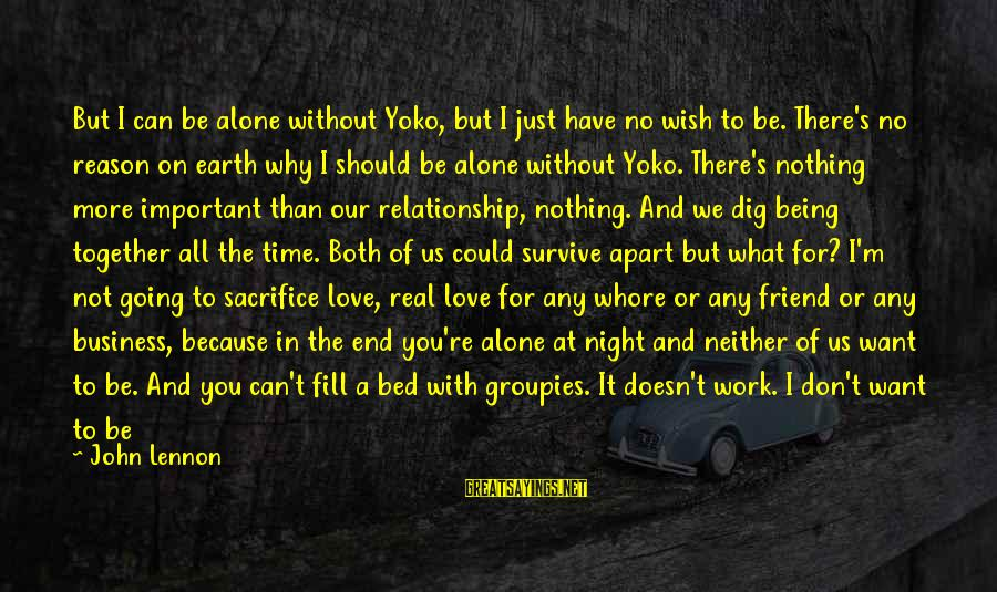 Work Through Relationship Sayings By John Lennon: But I can be alone without Yoko, but I just have no wish to be.