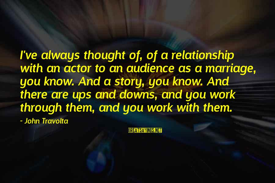Work Through Relationship Sayings By John Travolta: I've always thought of, of a relationship with an actor to an audience as a