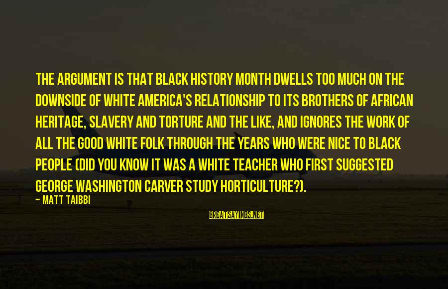 Work Through Relationship Sayings By Matt Taibbi: The argument is that Black History Month dwells too much on the downside of white