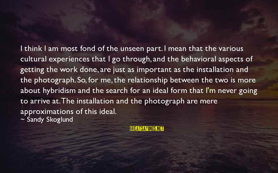 Work Through Relationship Sayings By Sandy Skoglund: I think I am most fond of the unseen part. I mean that the various