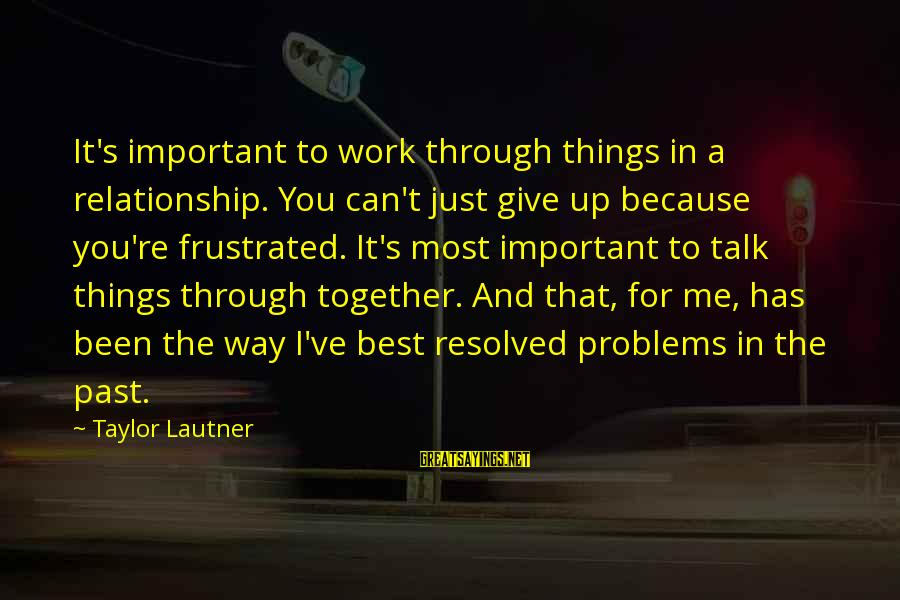 Work Through Relationship Sayings By Taylor Lautner: It's important to work through things in a relationship. You can't just give up because