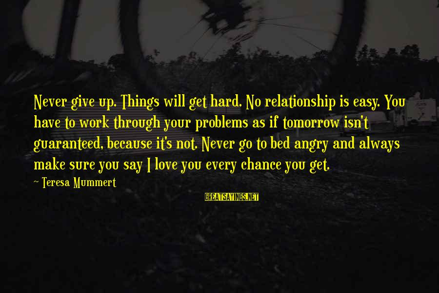 Work Through Relationship Sayings By Teresa Mummert: Never give up. Things will get hard. No relationship is easy. You have to work