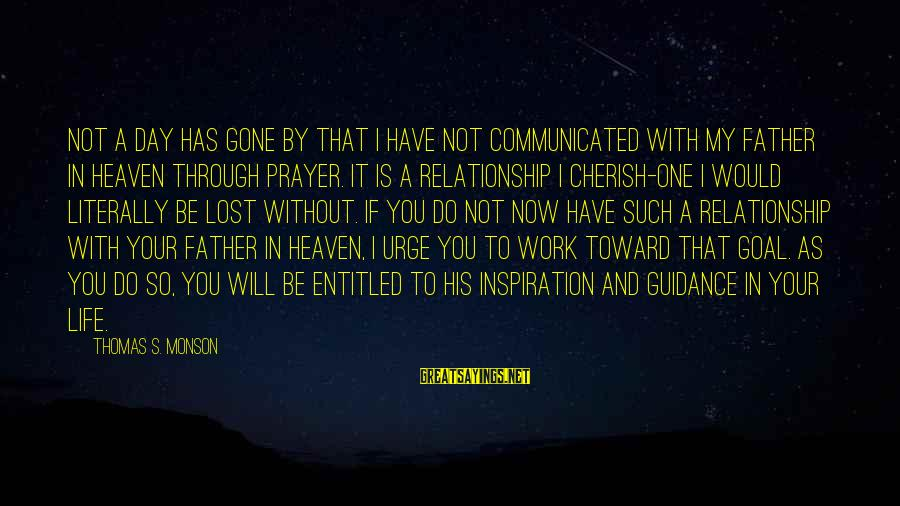 Work Through Relationship Sayings By Thomas S. Monson: Not a day has gone by that I have not communicated with my Father in