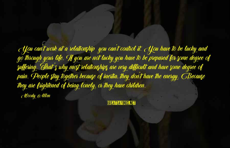 Work Through Relationship Sayings By Woody Allen: You can't work at a relationship; you can't control it. You have to be lucky