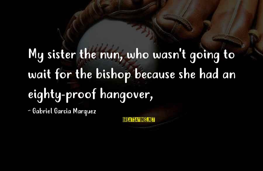 Workers Compensation Illinois Sayings By Gabriel Garcia Marquez: My sister the nun, who wasn't going to wait for the bishop because she had