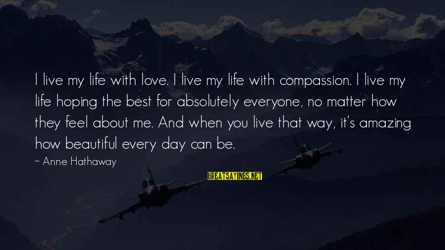 Working Hard On Friday Sayings By Anne Hathaway: I live my life with love. I live my life with compassion. I live my