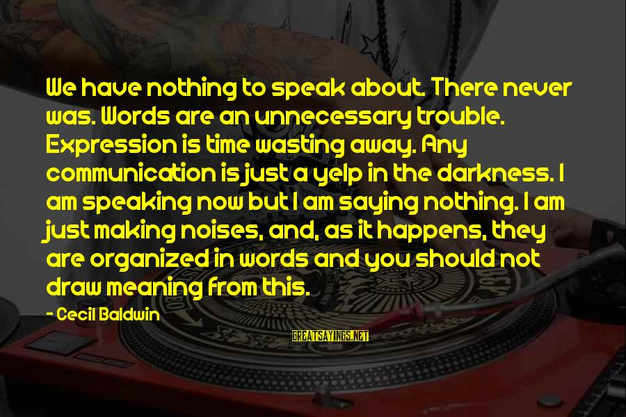Working Hard On Friday Sayings By Cecil Baldwin: We have nothing to speak about. There never was. Words are an unnecessary trouble. Expression