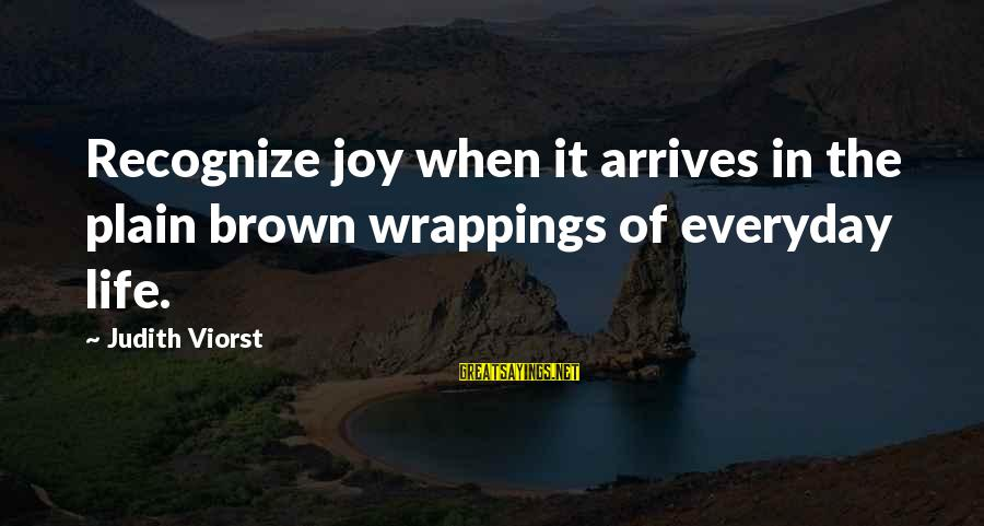 Working Hard On Friday Sayings By Judith Viorst: Recognize joy when it arrives in the plain brown wrappings of everyday life.