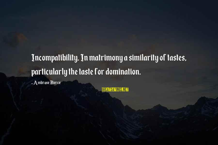 Workout Humor Sayings By Ambrose Bierce: Incompatibility. In matrimony a similarity of tastes, particularly the taste for domination.