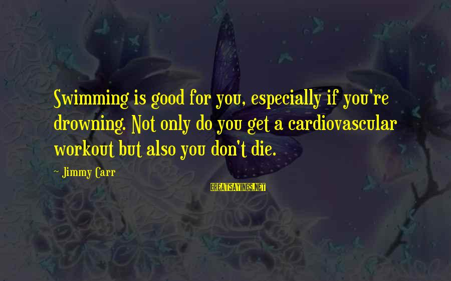 Workout Humor Sayings By Jimmy Carr: Swimming is good for you, especially if you're drowning. Not only do you get a
