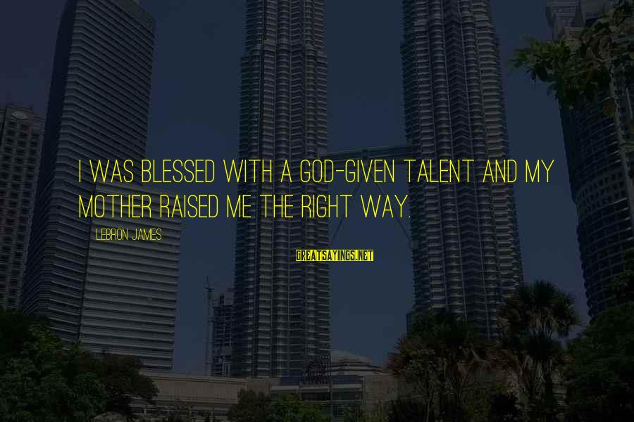 Workout Humor Sayings By LeBron James: I was blessed with a God-given talent and my mother raised me the right way.