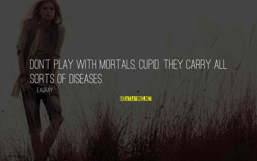 World Invasion Battle Los Angeles Sayings By E.A.Gray: Don't play with mortals, Cupid. They carry all sorts of diseases.