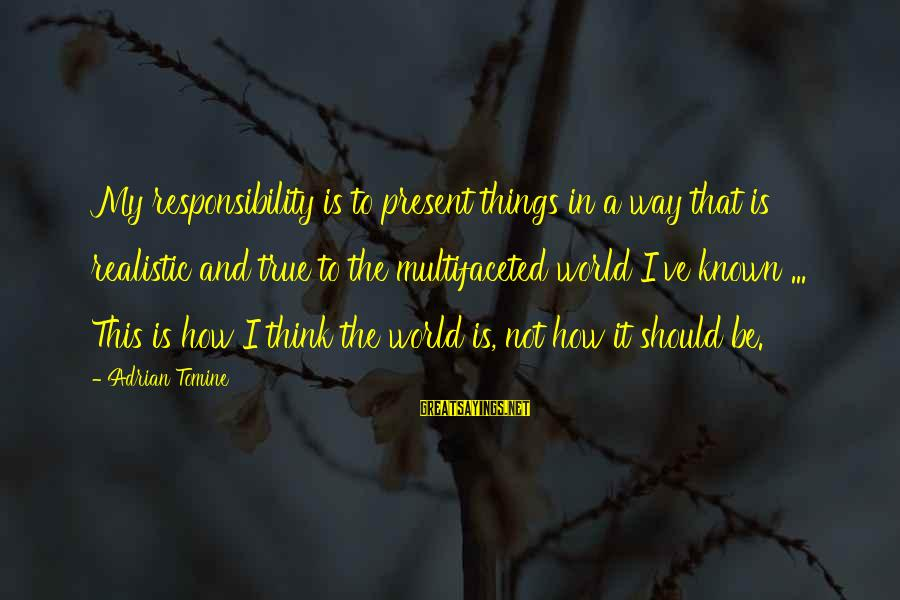 World Known Sayings By Adrian Tomine: My responsibility is to present things in a way that is realistic and true to