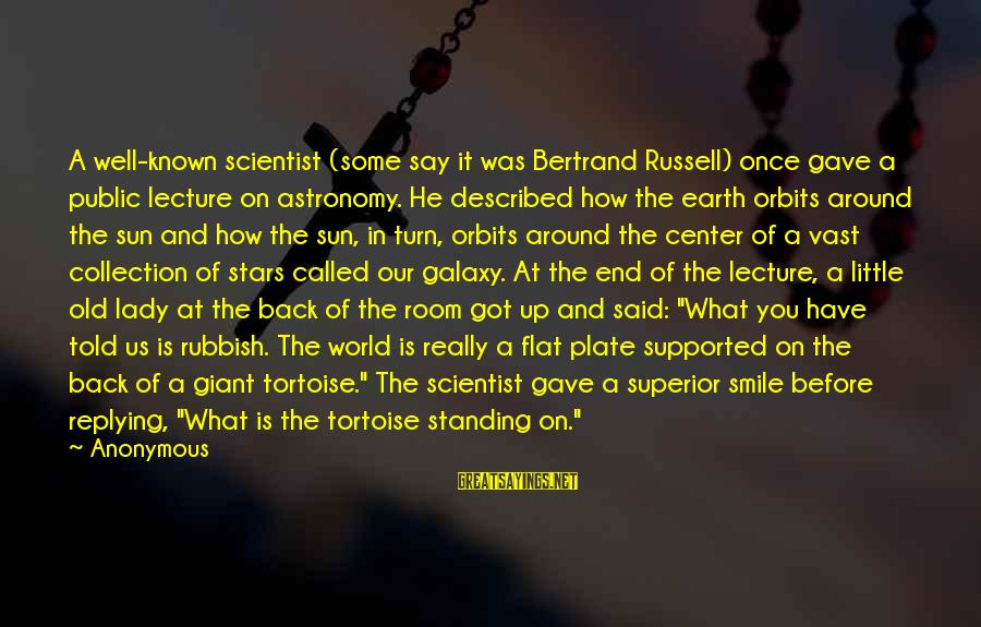 World Known Sayings By Anonymous: A well-known scientist (some say it was Bertrand Russell) once gave a public lecture on