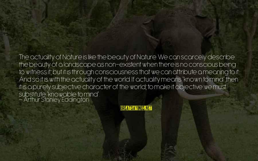 World Known Sayings By Arthur Stanley Eddington: The actuality of Nature is like the beauty of Nature. We can scarcely describe the
