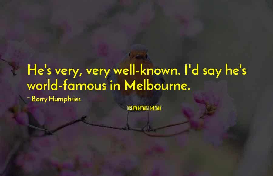 World Known Sayings By Barry Humphries: He's very, very well-known. I'd say he's world-famous in Melbourne.