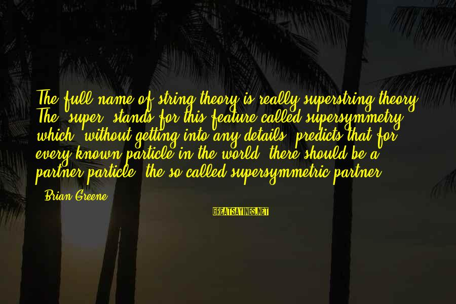World Known Sayings By Brian Greene: The full name of string theory is really superstring theory. The 'super' stands for this
