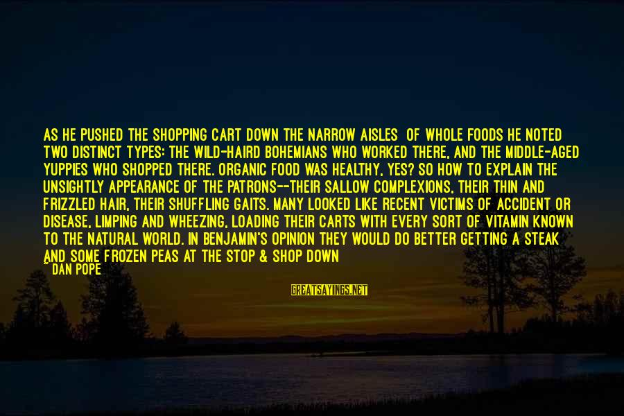 World Known Sayings By Dan Pope: As he pushed the shopping cart down the narrow aisles [of Whole Foods]he noted two