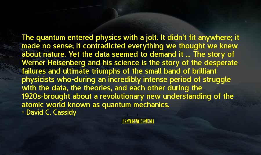 World Known Sayings By David C. Cassidy: The quantum entered physics with a jolt. It didn't fit anywhere; it made no sense;