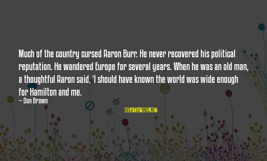 World Known Sayings By Don Brown: Much of the country cursed Aaron Burr. He never recovered his political reputation. He wandered