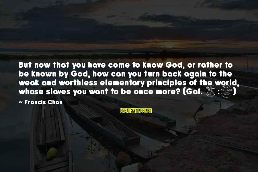 World Known Sayings By Francis Chan: But now that you have come to know God, or rather to be known by
