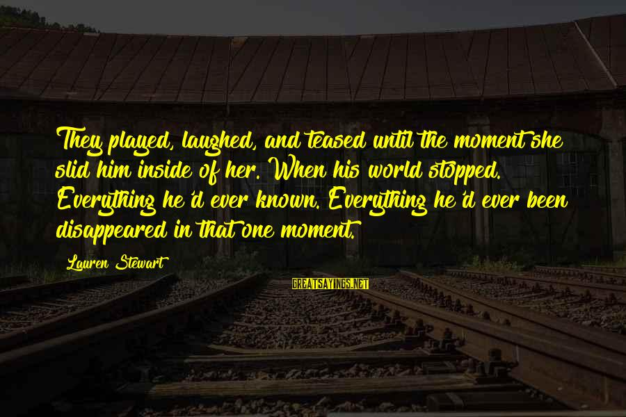 World Known Sayings By Lauren Stewart: They played, laughed, and teased until the moment she slid him inside of her. When