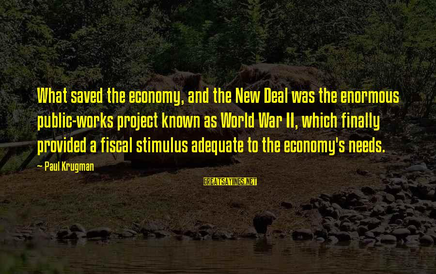 World Known Sayings By Paul Krugman: What saved the economy, and the New Deal was the enormous public-works project known as