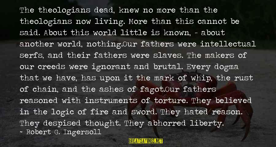 World Known Sayings By Robert G. Ingersoll: The theologians dead, knew no more than the theologians now living. More than this cannot