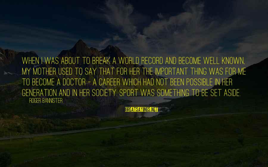 World Known Sayings By Roger Bannister: When I was about to break a world record and become well known, my mother