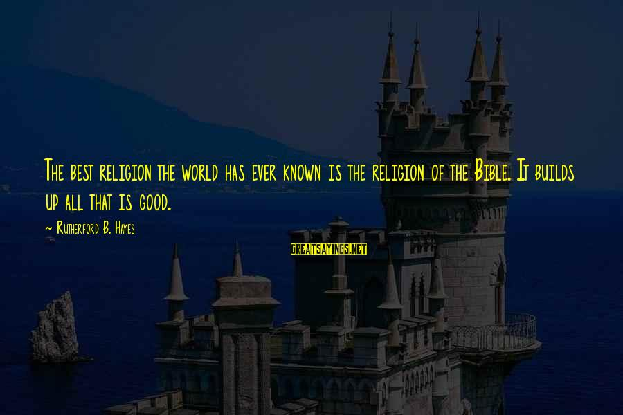 World Known Sayings By Rutherford B. Hayes: The best religion the world has ever known is the religion of the Bible. It