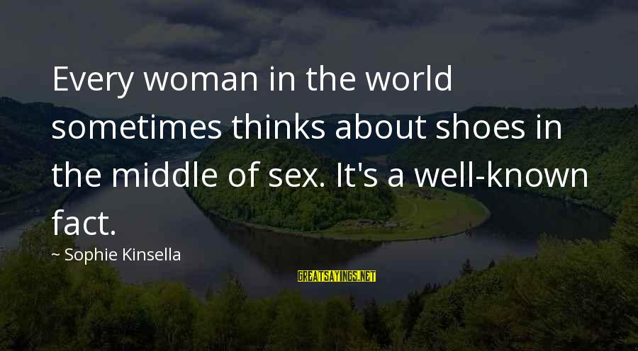 World Known Sayings By Sophie Kinsella: Every woman in the world sometimes thinks about shoes in the middle of sex. It's