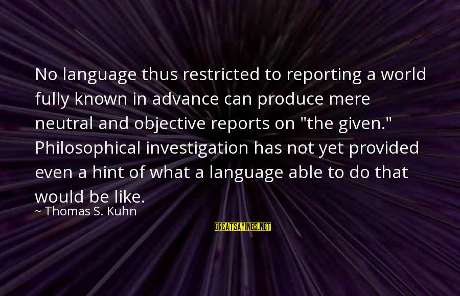 World Known Sayings By Thomas S. Kuhn: No language thus restricted to reporting a world fully known in advance can produce mere