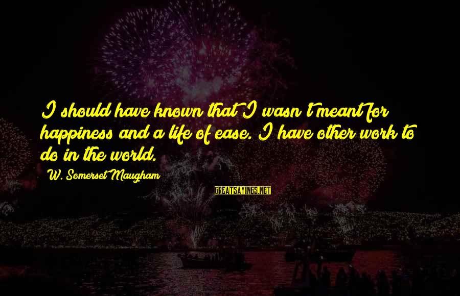 World Known Sayings By W. Somerset Maugham: I should have known that I wasn't meant for happiness and a life of ease.