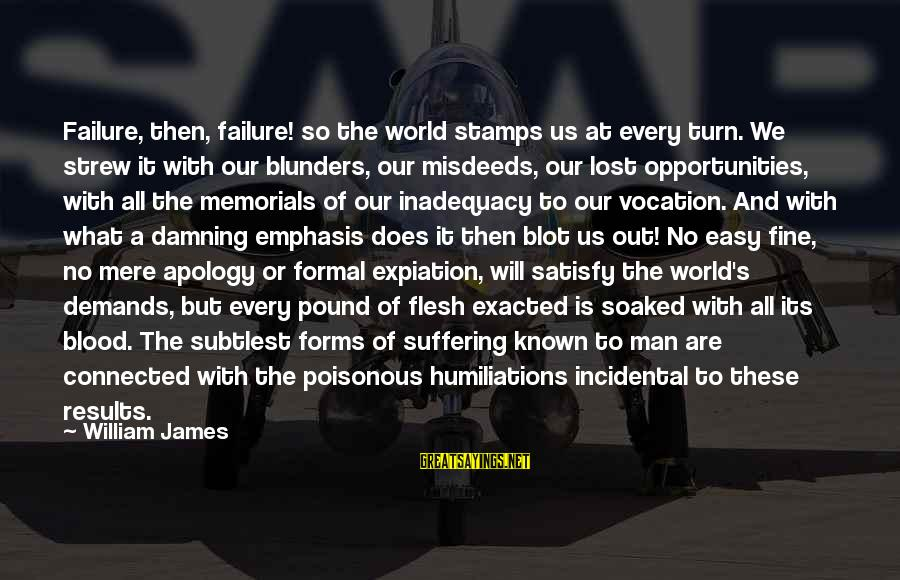 World Known Sayings By William James: Failure, then, failure! so the world stamps us at every turn. We strew it with