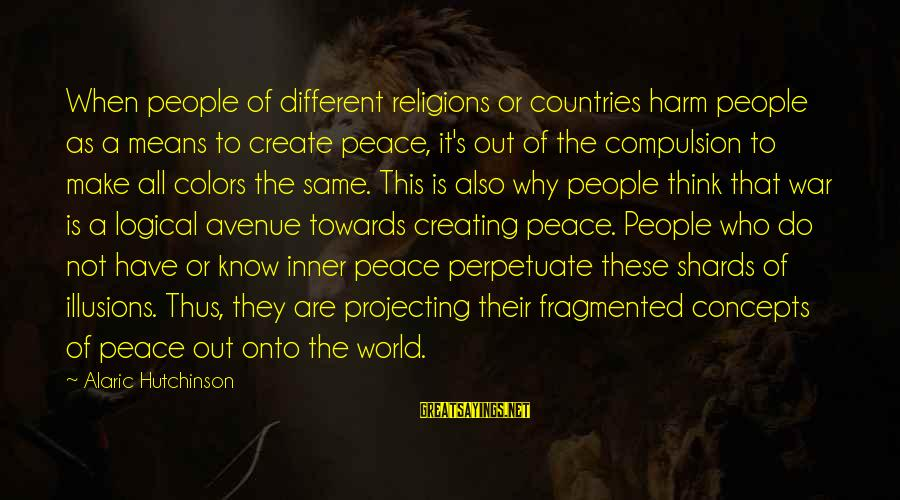 World War 1 Inspirational Sayings By Alaric Hutchinson: When people of different religions or countries harm people as a means to create peace,