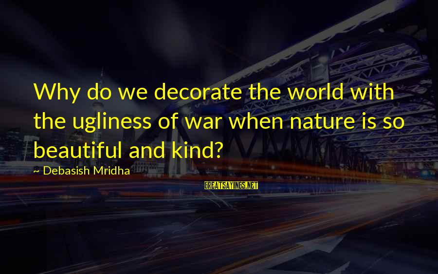 World War 1 Inspirational Sayings By Debasish Mridha: Why do we decorate the world with the ugliness of war when nature is so