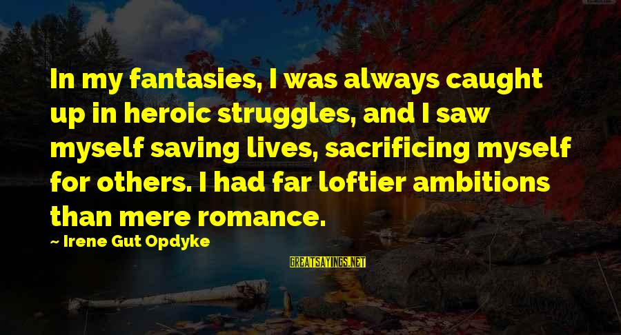 World War 1 Inspirational Sayings By Irene Gut Opdyke: In my fantasies, I was always caught up in heroic struggles, and I saw myself