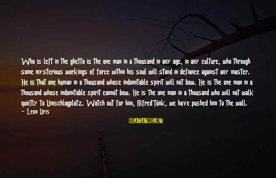 World War 1 Inspirational Sayings By Leon Uris: Who is left in the ghetto is the one man in a thousand in any