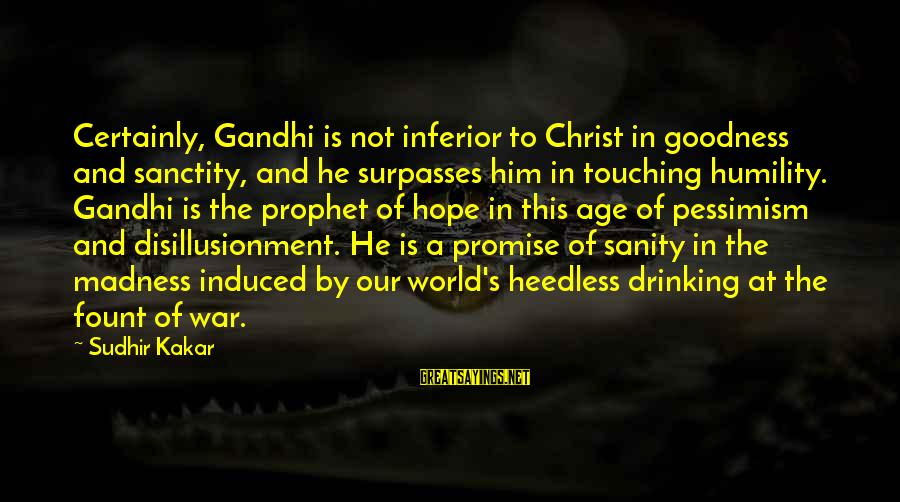 World War 1 Inspirational Sayings By Sudhir Kakar: Certainly, Gandhi is not inferior to Christ in goodness and sanctity, and he surpasses him