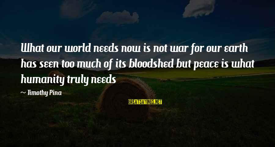 World War 1 Inspirational Sayings By Timothy Pina: What our world needs now is not war for our earth has seen too much