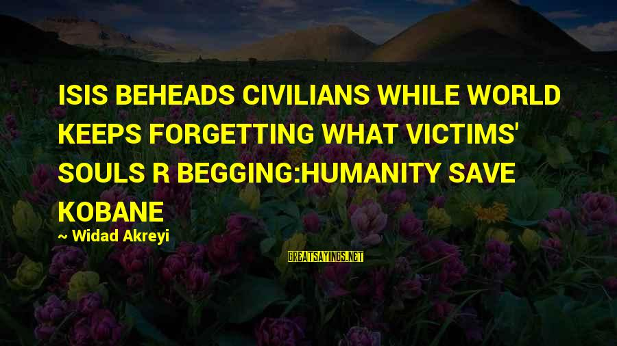World War 1 Inspirational Sayings By Widad Akreyi: ISIS BEHEADS CIVILIANS WHILE WORLD KEEPS FORGETTING WHAT VICTIMS' SOULS R BEGGING:HUMANITY SAVE KOBANE