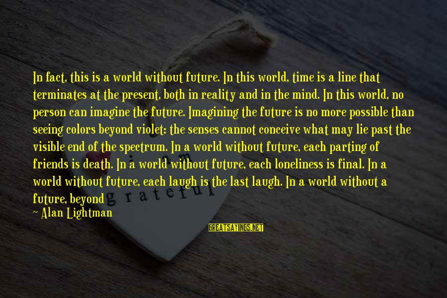 World Without Friends Sayings By Alan Lightman: In fact, this is a world without future. In this world, time is a line