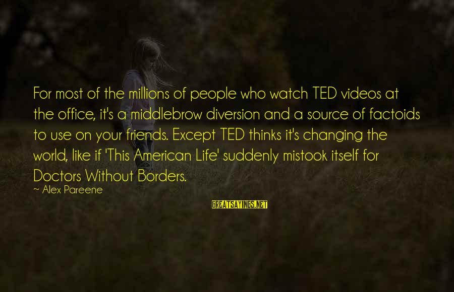 World Without Friends Sayings By Alex Pareene: For most of the millions of people who watch TED videos at the office, it's