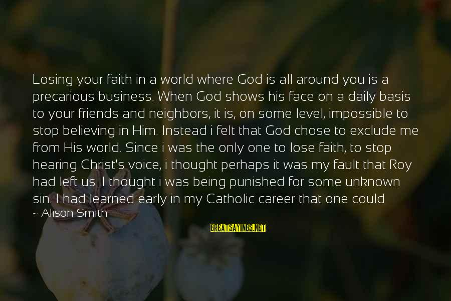 World Without Friends Sayings By Alison Smith: Losing your faith in a world where God is all around you is a precarious