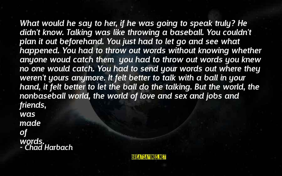 World Without Friends Sayings By Chad Harbach: What would he say to her, if he was going to speak truly? He didn't