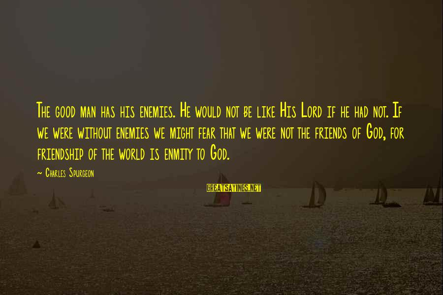 World Without Friends Sayings By Charles Spurgeon: The good man has his enemies. He would not be like His Lord if he